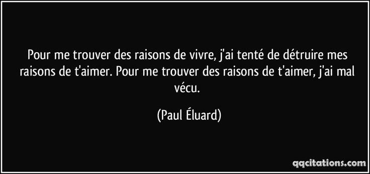 Pour me trouver des raisons de vivre, j'ai tenté de détruire mes raisons de t'aimer. Pour me trouver des raisons de t'aimer, j'ai mal vécu. (Paul Éluard) #citations #PaulÉluard