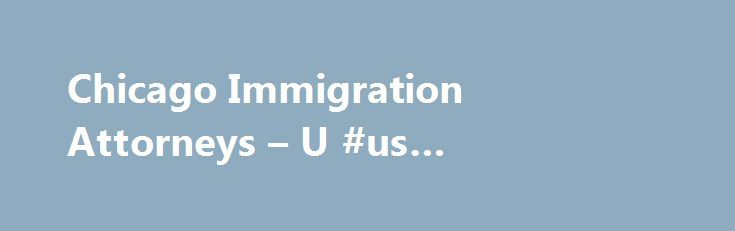 Chicago Immigration Attorneys – U #us #immigration #attorney http://attorneys.remmont.com/chicago-immigration-attorneys-u-us-immigration-attorney/  #immigration attorney Endless online resources are available to individuals trying to navigate the consular processing of a visa to come to the United States. From government sponsored websites to chat (...Read More)