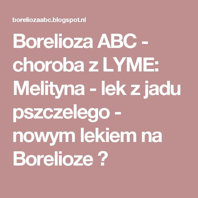 Borelioza ABC  - choroba z LYME:  Melityna - lek z jadu pszczelego - nowym lekiem na Borelioze ?
