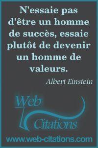 N'essaie pas d'être un homme de succès, essaie plutôt de devenir un homme de valeurs. |-| Nos citations classées par thème http://web-citations.com |-| dictions pensées proverbes phrases citations célèbres science connues