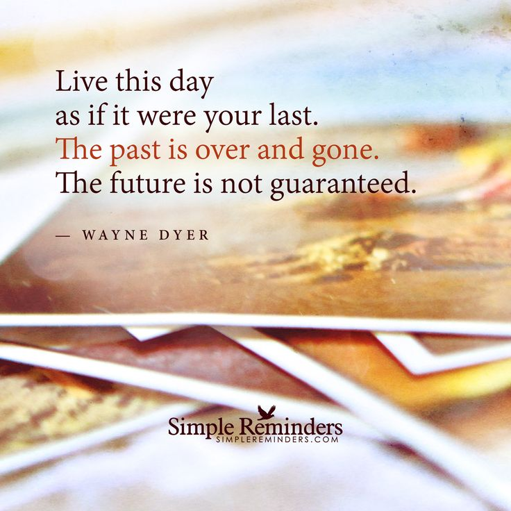 Live this day as if it were your last. The past is over and gone. The future is not guaranteed. — Wayne Dyer