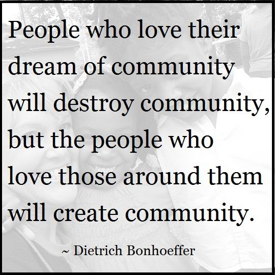 """People who love their dream of community will destroy community, but the people who love those around them will create community."" ~ Dietrich Bonhoeffer #quote"
