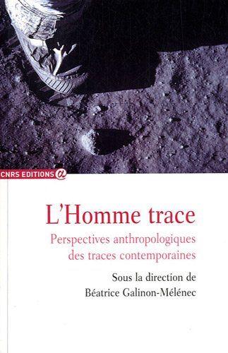 L'Homme trace. Perspectives anthropologiques des traces contemporaines - Béatrice Galinon-Mélénec