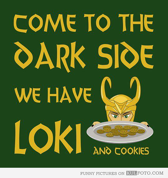 """""""Come to the Dark Side. We have Loki and Cookies"""" ~ Ah, so it's not just cookies any more. Dark side, you had my curiosity, but now, you have my attention. << This comment!"""