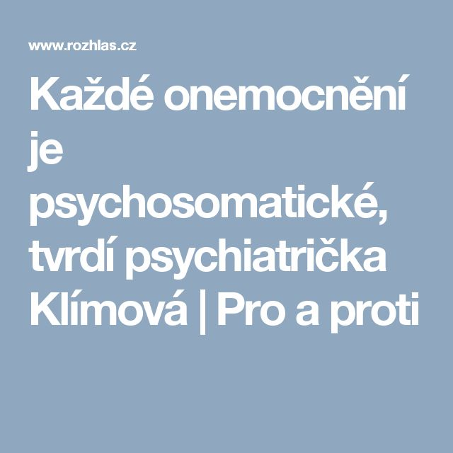 Každé onemocnění je psychosomatické, tvrdí psychiatrička Klímová | Pro a proti
