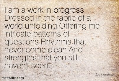 Ani Difranco I am a work in progress Dressed in the fabric of a world unfolding Offering me intricate patterns of questions Rhythms that nev...