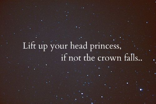 Lift your head up princess :)    drawerfullofprettywishes: inspiration, hope, heartache, yada yada...