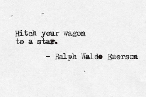 """Hitch your wagon to a star.""- Ralph Waldo Emerson.  A wagon was typically used from 1699 until 1762 to transport goods. I believe that what Emerson is trying to say in this quote is to ""transport"" you dreams, beliefs, and goals to the stars. This quote represents the characteristic of intuition."