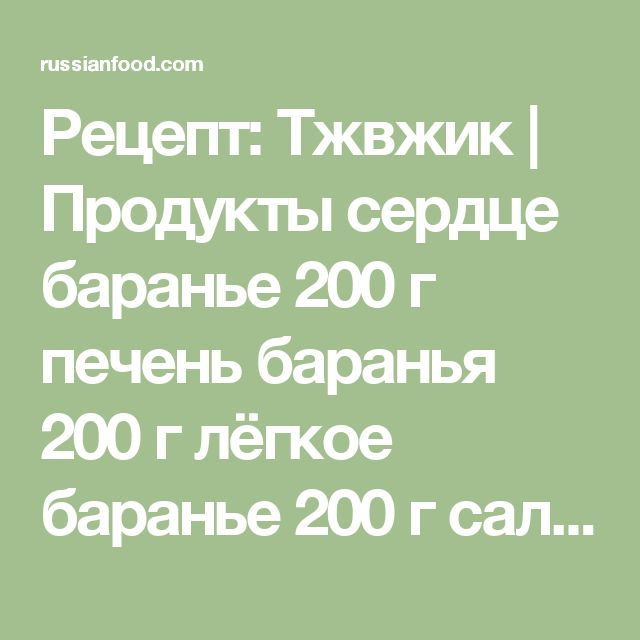 Рецепт: Тжвжик | Продукты сердце баранье 200г печень баранья 200г лёгкое баранье 200г сало курдючное 100г лук репчатый 3шт. томат-паста 0.5стакана соль  по вкусу перец  по вкусу зелень петрушки  по вкусу