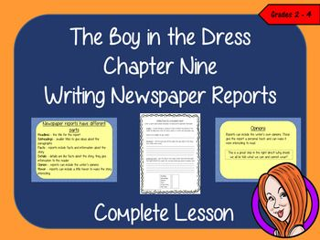 Complete Lesson on Writing Newspaper Reports -  Related to The Boy in the Dress by David WalliamsThis download includes a complete, report writing lesson on the ninth chapter of the book The Boy in the Dress by David Walliams. The lesson focuses on how write newspaper reports Children will read and discuss the chapter.