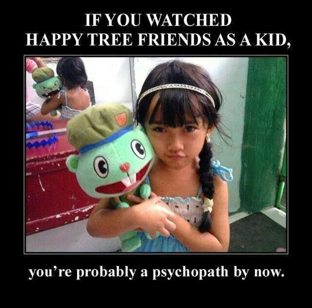 The Memes Factory If you watched Happy Tree Friends as a kid your probably a psychopath by now.