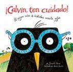 5-8 años. ¡CALVIN,TEN CUIDADO!:EL PÁJARO RATÓN DE BIBLIOTECA NECESITA GAFAS / JENNIFER BERNE Un buen día Calvin va a la biblioteca, uno de sus lugares favoritos, y descubre que tiene problemas de vista: le cuesta leer algunos textos, confunde una gallina con un dinosaurio y se tropieza con una silla. La bibliotecaria le explica que seguramente tiene problemas de vista cansada. Nuestro insaciable lector acude al opt...