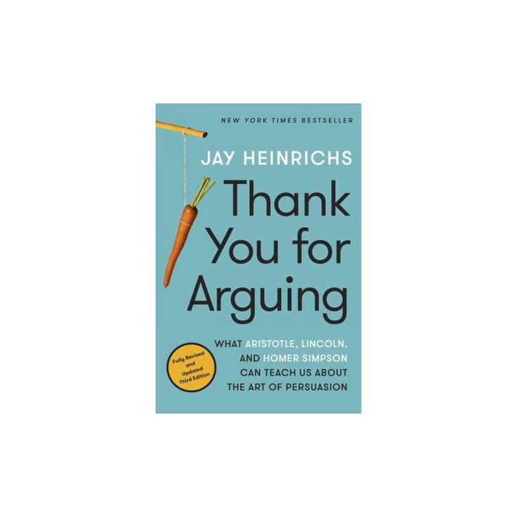 Thank You for Arguing : What Aristotle, Lincoln, and Homer Simpson Can Teach Us About the Art of