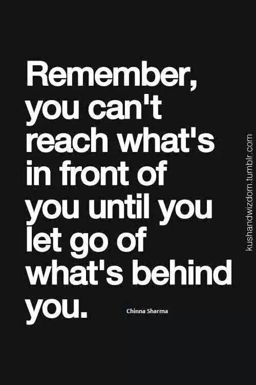 Remember, you can't reach what's in fro t of you until you let go of what's behind you