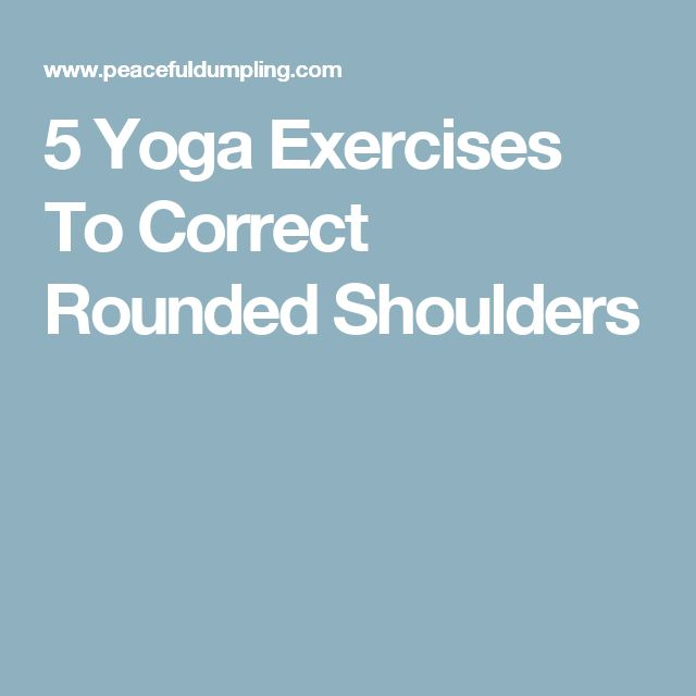 5 Yoga Exercises To Correct Rounded Shoulders