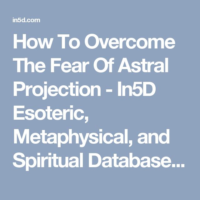 How To Overcome The Fear Of Astral Projection - In5D Esoteric, Metaphysical, and Spiritual Database : In5D Esoteric, Metaphysical, and Spiritual Database
