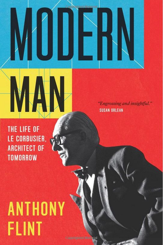 Modern Man: The Life of Le Corbusier, Architect of Tomorrow by Anthony Flint