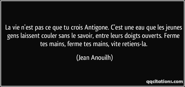 La vie n'est pas ce que tu crois Antigone. C'est une eau que les jeunes gens laissent couler sans le savoir, entre leurs doigts ouverts. Ferme tes mains, ferme tes mains, vite retiens-la. (Jean Anouilh) #citations #JeanAnouilh