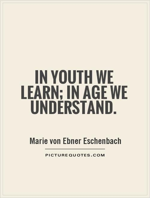 """""""In youth we learn; in age we understand."""""""