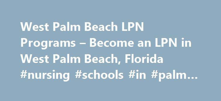 West Palm Beach LPN Programs – Become an LPN in West Palm Beach, Florida #nursing #schools #in #palm #beach #county http://spain.remmont.com/west-palm-beach-lpn-programs-become-an-lpn-in-west-palm-beach-florida-nursing-schools-in-palm-beach-county/  # West Palm Beach, Florida LPN Programs West Palm Beach LPN Programs – FL NurseGroups.com's Free West Palm Beach, FL LPN Training Program DirectoryLPN courses are being offered at vocational schools, trade schools and private LPN schools in West…