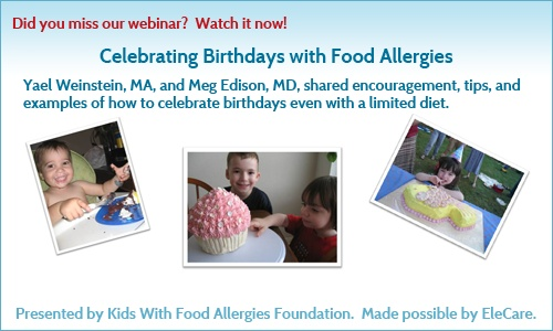 Did you miss our webinar?  Watch it now! Celebrating Birthdays with Food Allergies   Yael Weinstein, MA and Meg Edison, MD, shared encouragement, tips, and examples of how to celebrate birthdays even with a limited diet.