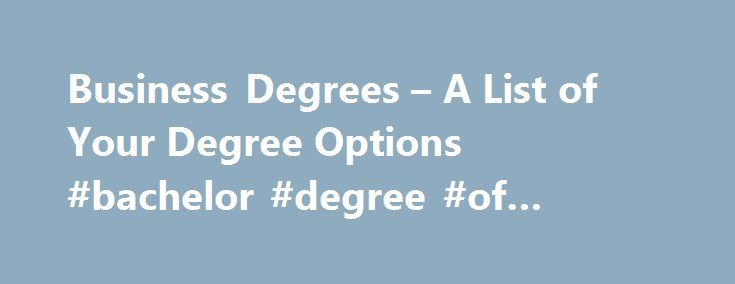 Business Degrees – A List of Your Degree Options #bachelor #degree #of #business http://dallas.remmont.com/business-degrees-a-list-of-your-degree-options-bachelor-degree-of-business/  # Business Degrees Updated December 17, 2016 Earning a Business Degree There are many different types of business degrees. Earning one of these degrees can help you to improve your general business knowledge as well as your leadership skills. The most popular business degrees can help you advance your career…