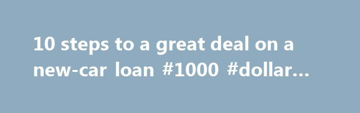 10 steps to a great deal on a new-car loan #1000 #dollar #loan http://loan-credit.remmont.com/10-steps-to-a-great-deal-on-a-new-car-loan-1000-dollar-loan/  #loan deals # Ch. 2: Your new-car dollar Here are 10 tips to help you get the best auto loan: 1. Shop the loan separately from the car. Before starting negotiations on the exact car and price, begin the loan application process with credit unions, banks, well-respected online lenders and even your auto insurance company. […]