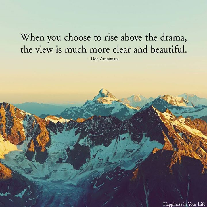 When you choose to rise above the drama, the view is much more clear and beautiful.