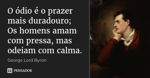 O ódio é o prazer mais duradouro; Os homens amam com pressa, mas odeiam com calma.... Frase de George Lord Byron.