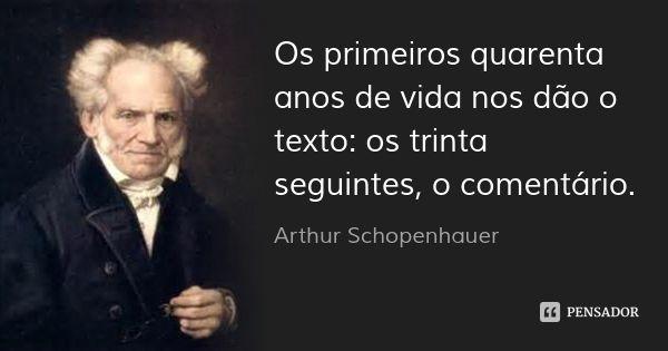 Os primeiros quarenta anos de vida nos dão o texto: os trinta seguintes, o comentário. — Arthur Schopenhauer