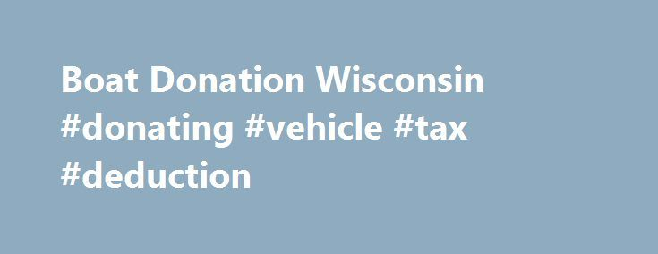 Boat Donation Wisconsin #donating #vehicle #tax #deduction http://spain.remmont.com/boat-donation-wisconsin-donating-vehicle-tax-deduction/  # Boat Donation Wisconsin Is it time to send your boat off into the sunset or trade up to a newer model? Looking to save docking fees for the winter on a boat you no longer want? If so, consider donating it to help at risk youth and families turn their lives around. How? When you make a boat donation in Wisconsin to Rawhide Boys Ranch, 83% of the…