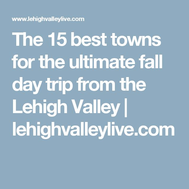 The 15 best towns for the ultimate fall day trip from the Lehigh Valley | lehighvalleylive.com