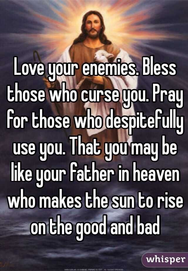 Love your enemies. Bless those who curse you. Pray for ...