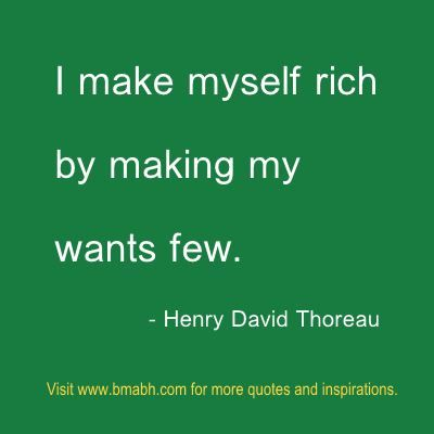 """""""I make myself rich by making my wants few."""" – Henry David Thoreau. Share to Inspire Others : )  For more #quotes and #inspiration, follow us at https://www.pinterest.com/bmabh/ or visit our website www.bmabh.com"""