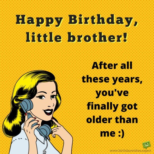 Happy Birthday, little brother! After all these years, you've finally got older than me :)