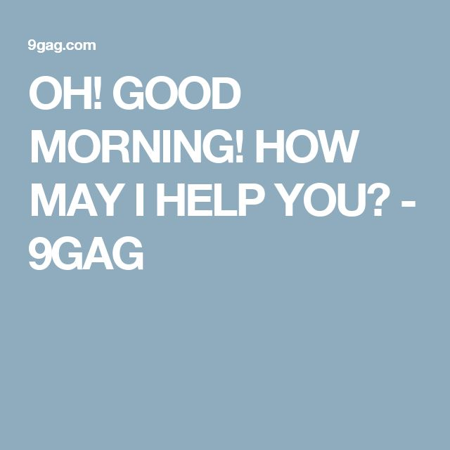 OH! GOOD MORNING! HOW MAY I HELP YOU? - 9GAG