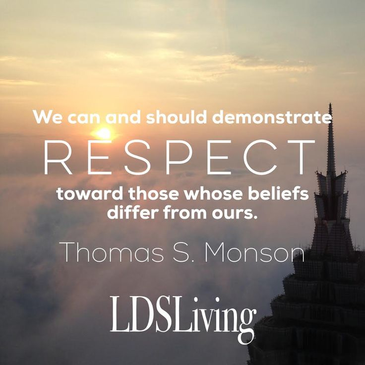 """""""We can and should demonstrate respect toward those whose beliefs differ from ours."""" Thomas S. Monson 