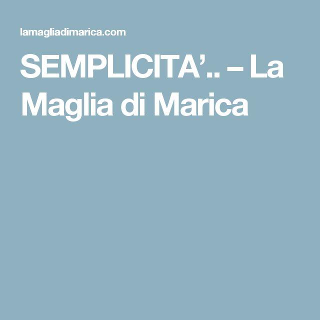 SEMPLICITA'..  – La Maglia di Marica