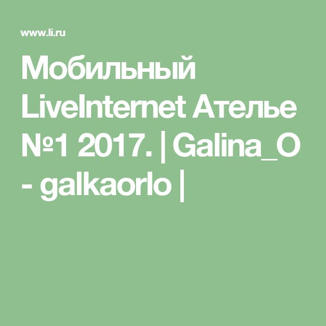 Мобильный LiveInternet Ателье №1 2017. | Galina_O - galkaorlo |