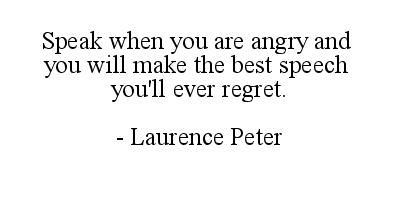 Speak when you are angry and you will make the best speech youll ever regret.  Laurence Peter