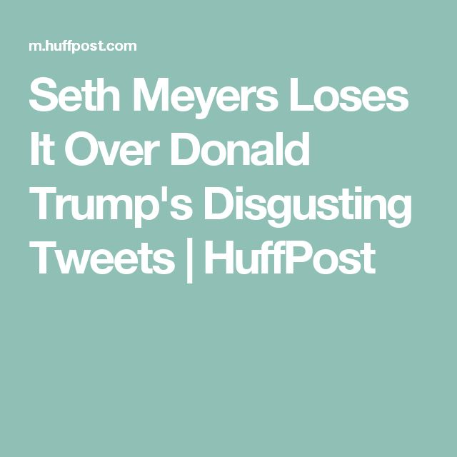 Seth Meyers Loses It Over Donald Trump's Disgusting Tweets | HuffPost
