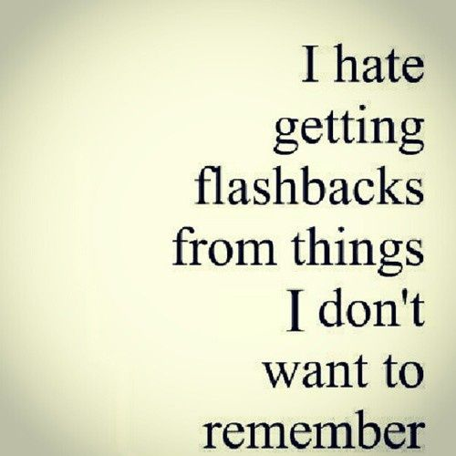 I hate getting flashbacks from things I don't want to remember. #depression