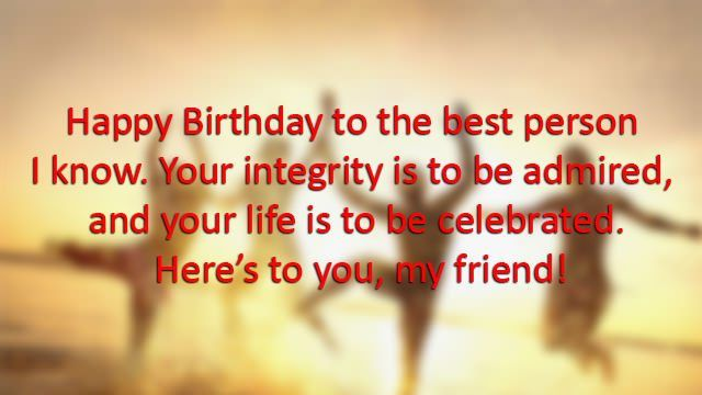 Happy Birthday to the best person I know. Your integrity is to be admired, and your life is to be celebrated. Here's to you, my friend!