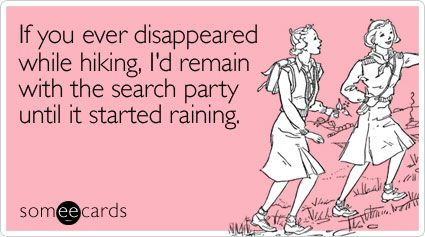 Dana,if you ever disappeared while hiking, I'd remain with the search party until it started raining.