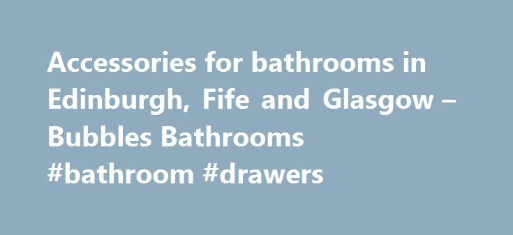 Accessories for bathrooms in Edinburgh, Fife and Glasgow – Bubbles Bathrooms #bathroom #drawers http://bathrooms.remmont.com/accessories-for-bathrooms-in-edinburgh-fife-and-glasgow-bubbles-bathrooms-bathroom-drawers/  #bathroom accessories uk Bathroom Accessories at Bubbles Bathrooms At Bubbles Bathrooms we have many quality UK and European Brands giving our customers a far greater choice and access to some fantastic products to create that Bathroom you have always wanted. With over 40…
