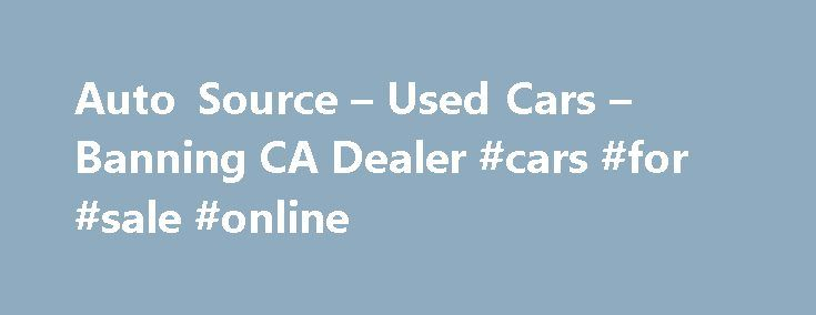 Auto Source – Used Cars – Banning CA Dealer #cars #for #sale #online http://auto.remmont.com/auto-source-used-cars-banning-ca-dealer-cars-for-sale-online/  #auto source # Auto Source – Banning CA, 92220 Best used cars and trucks in the inland empire. Thinking of purchasing a car for MPG, is your family growing and now have a need for a third row? Sedans, Coupes, wagons, minivans, hatchbacks, convertibles. Acura, Audi, BMW, Buick, Chevy, Chrysler, Dodge, Ford, Honda, Hummer, Hyundai…