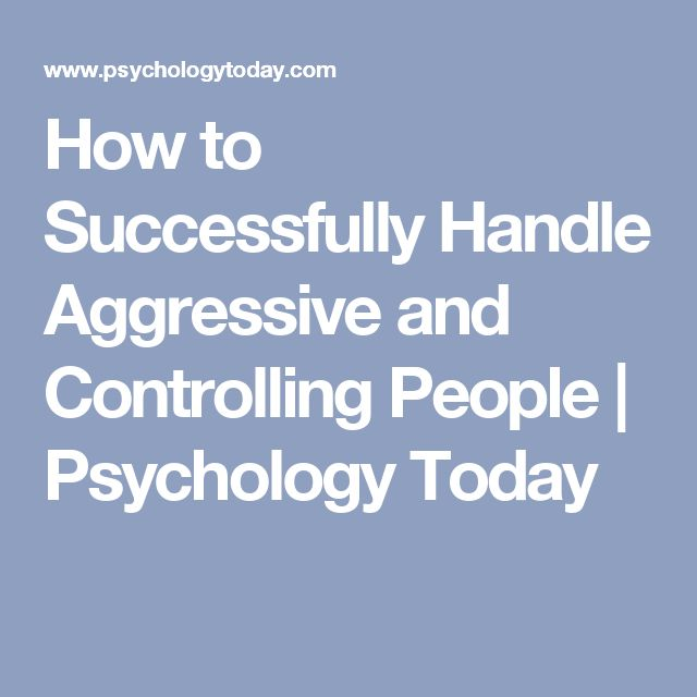 How to Successfully Handle Aggressive and Controlling People | Psychology Today