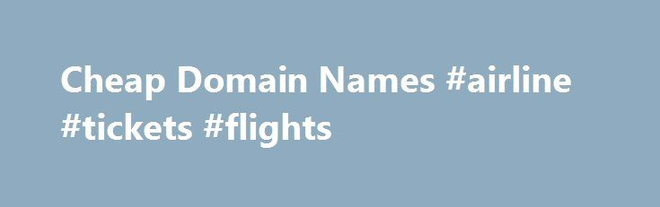 Cheap Domain Names #airline #tickets #flights http://cheap.nef2.com/cheap-domain-names-airline-tickets-flights/  #cheap domain names # Domains Domain Name Registration Register your domain names with 1 1 today! New Top Level Domain Extension List New domains like .web. shop. online and many more Domain Name Transfer Easily transfer your domain name to 1 1 Buy a Domain Name – Price List Top domains at competitive prices! Domain Name Checker Register your domain name today Private Domain…