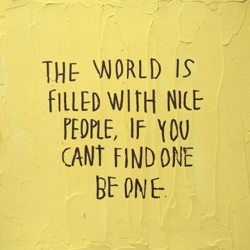 The World Is Filled With Nice People, If You Can't Find One Be One. Cool Quote