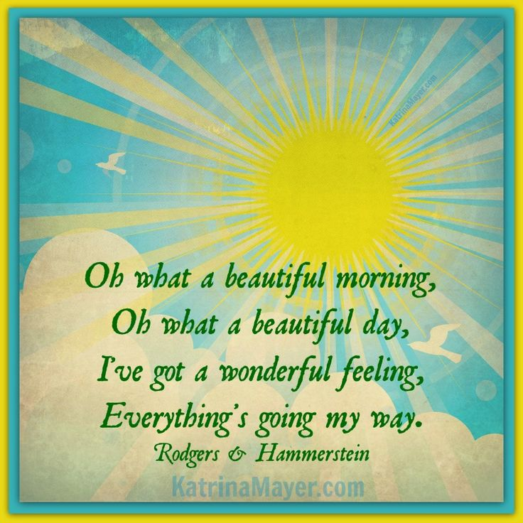 Oh what a beautiful morning, Oh what a beautiful day, I've got a wonderful feeling, Everythings's going my way. (I love this song!)